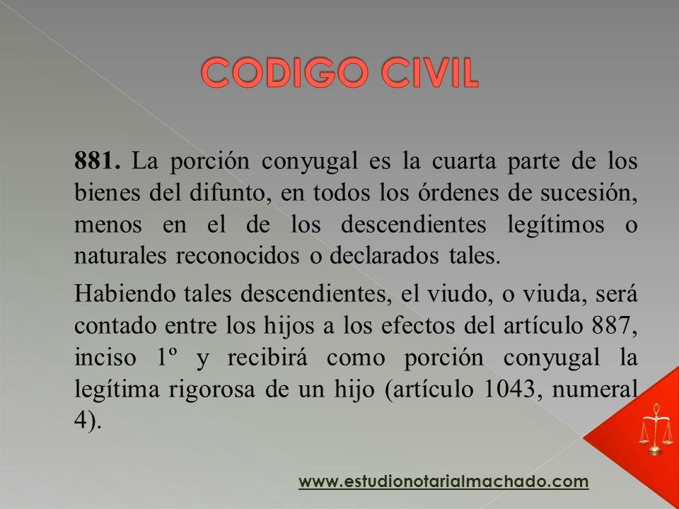 881. La porción conyugal es la cuarta parte de los bienes del difunto, en todos los órdenes de sucesión, menos en el de los descendientes legítimos o