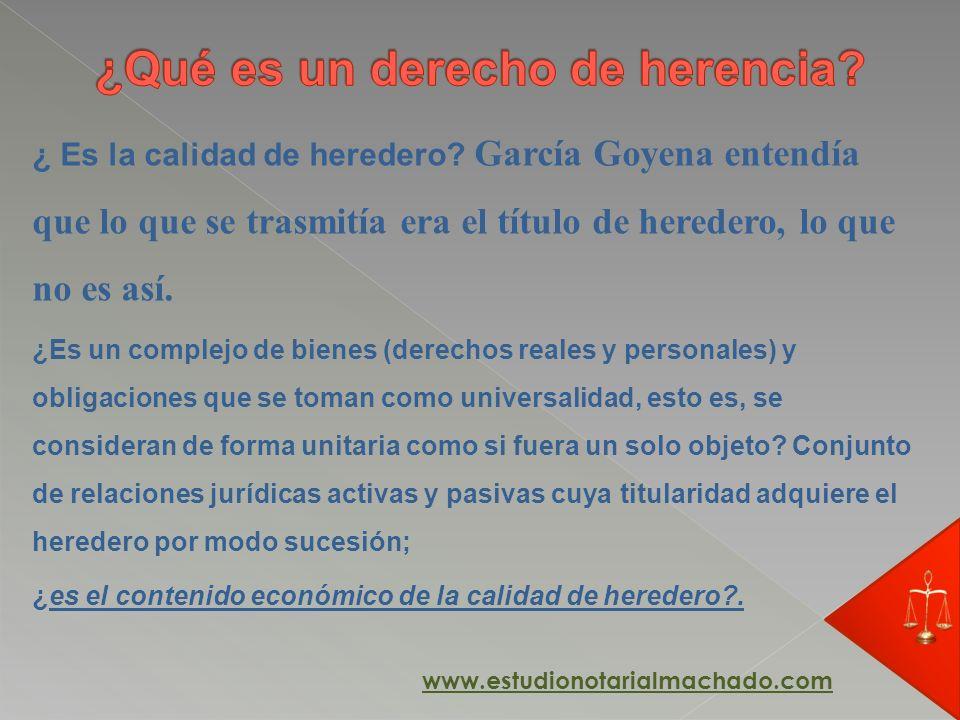 ¿ Es la calidad de heredero? García Goyena entendía que lo que se trasmitía era el título de heredero, lo que no es así. ¿Es un complejo de bienes (de