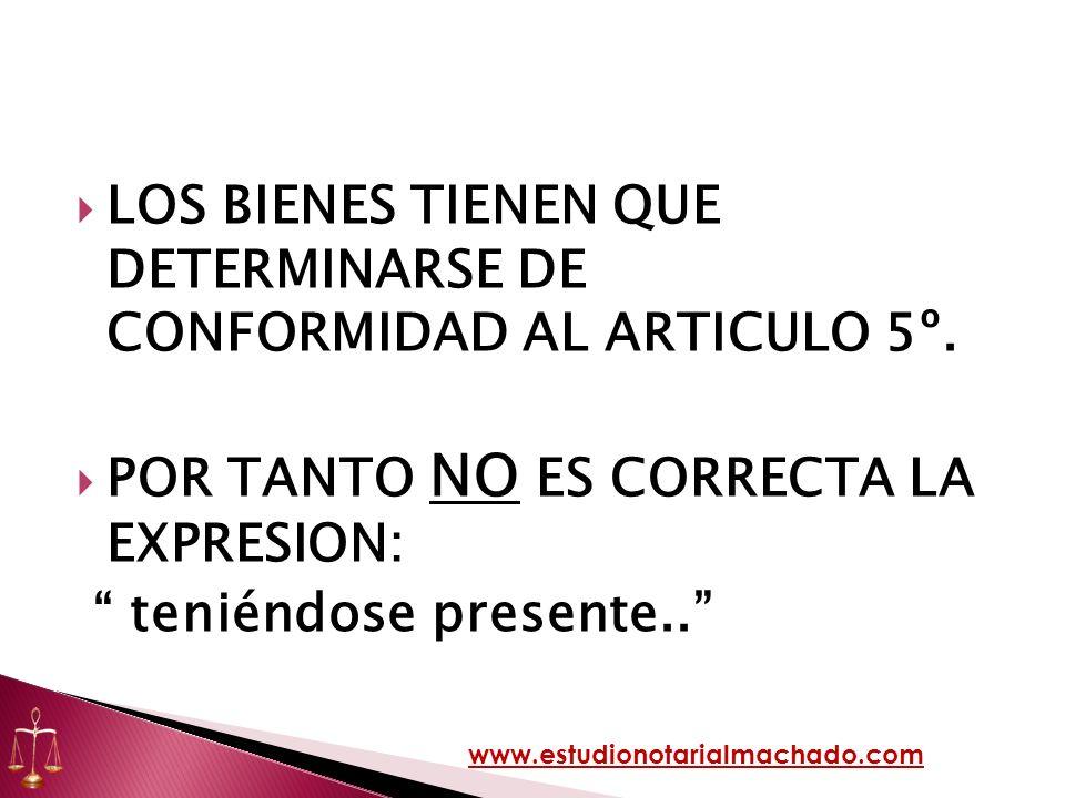 LOS BIENES TIENEN QUE DETERMINARSE DE CONFORMIDAD AL ARTICULO 5º. POR TANTO NO ES CORRECTA LA EXPRESION: teniéndose presente.. www.estudionotarialmach