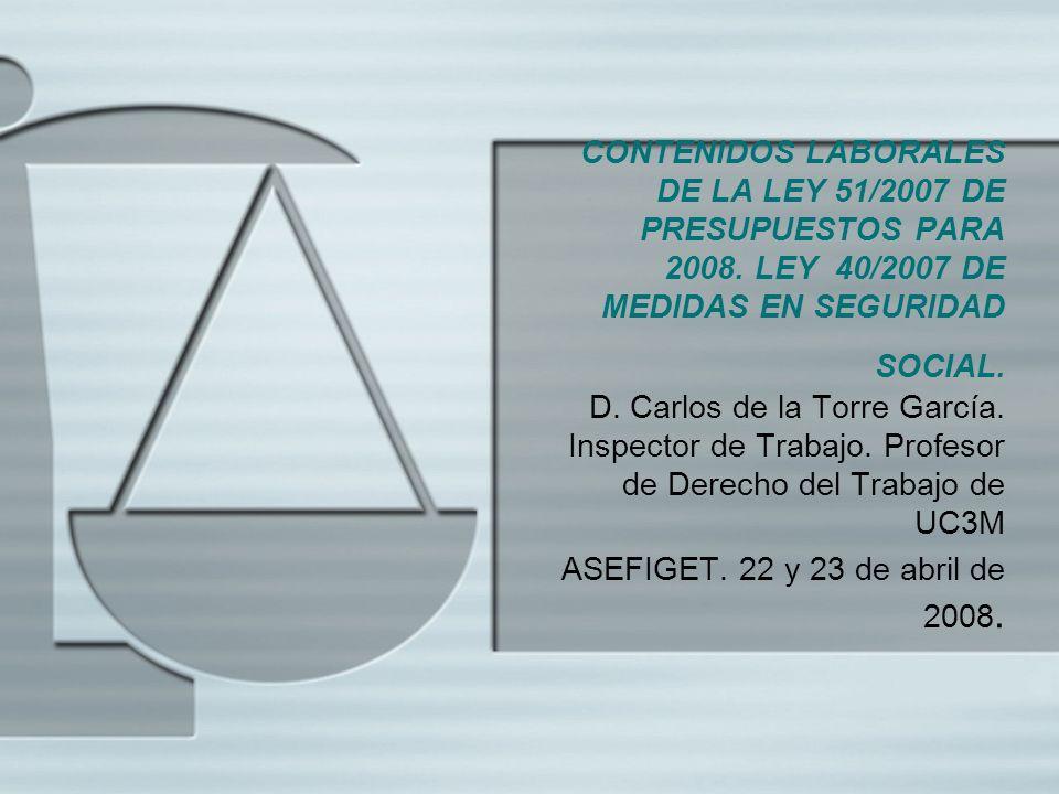 CONTENIDOS LABORALES DE LA LEY 51/2007 DE PRESUPUESTOS PARA 2008. LEY 40/2007 DE MEDIDAS EN SEGURIDAD SOCIAL. D. Carlos de la Torre García. Inspector