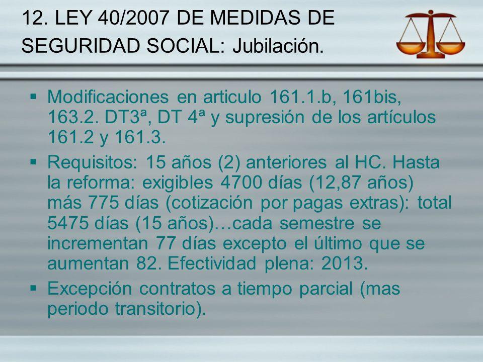 12. LEY 40/2007 DE MEDIDAS DE SEGURIDAD SOCIAL: Jubilación. Modificaciones en articulo 161.1.b, 161bis, 163.2. DT3ª, DT 4ª y supresión de los artículo