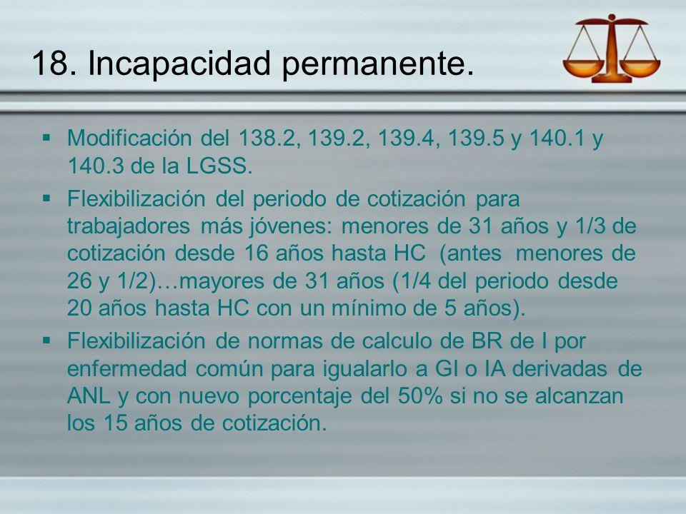 18. Incapacidad permanente. Modificación del 138.2, 139.2, 139.4, 139.5 y 140.1 y 140.3 de la LGSS. Flexibilización del periodo de cotización para tra