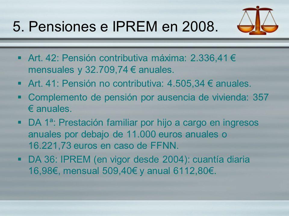 5. Pensiones e IPREM en 2008. Art. 42: Pensión contributiva máxima: 2.336,41 mensuales y 32.709,74 anuales. Art. 41: Pensión no contributiva: 4.505,34