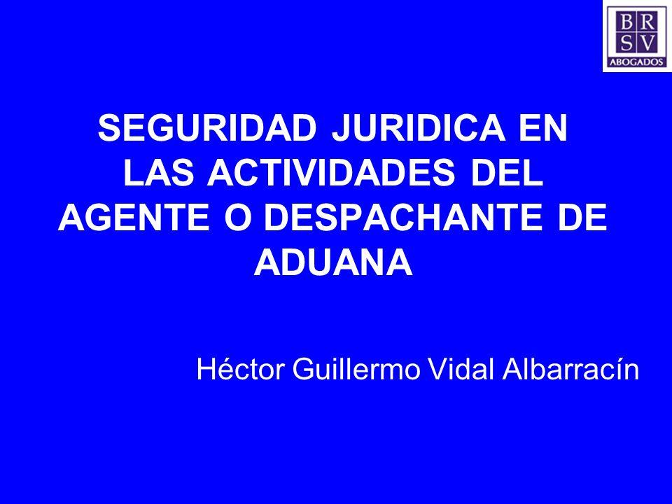 SEGURIDAD JURIDICA EN LAS ACTIVIDADES DEL AGENTE O DESPACHANTE DE ADUANA Héctor Guillermo Vidal Albarracín