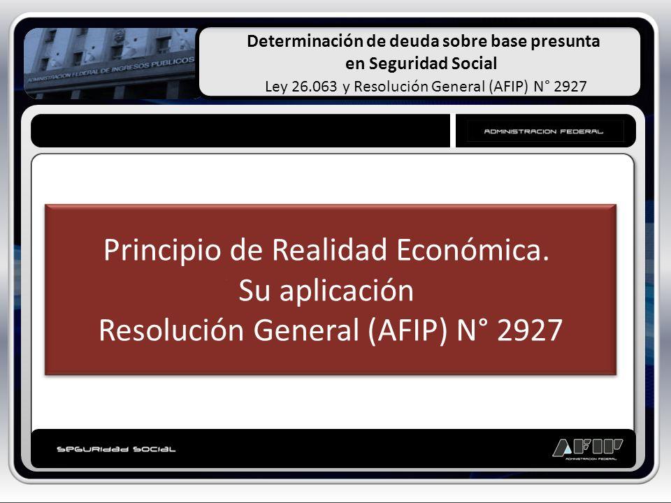 Determinación de deuda sobre base presunta en Seguridad Social Ley 26.063 y Resolución General (AFIP) N° 2927 Principio de Realidad Económica. Su apli
