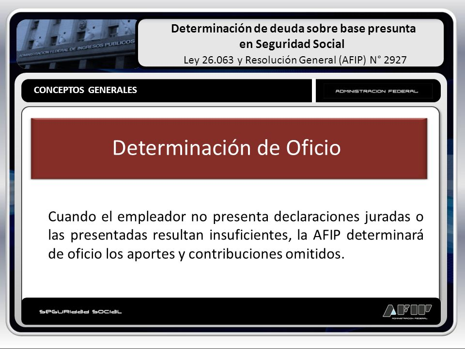 Determinación de deuda sobre base presunta en Seguridad Social Ley 26.063 y Resolución General (AFIP) N° 2927 CONCEPTOS GENERALES Determinación de Oficio Base Cierta Base Presunta Determinación de deuda basada en hechos probados Determinación de deuda estimada sobre hechos presumidos CONCEPTOS GENERALES