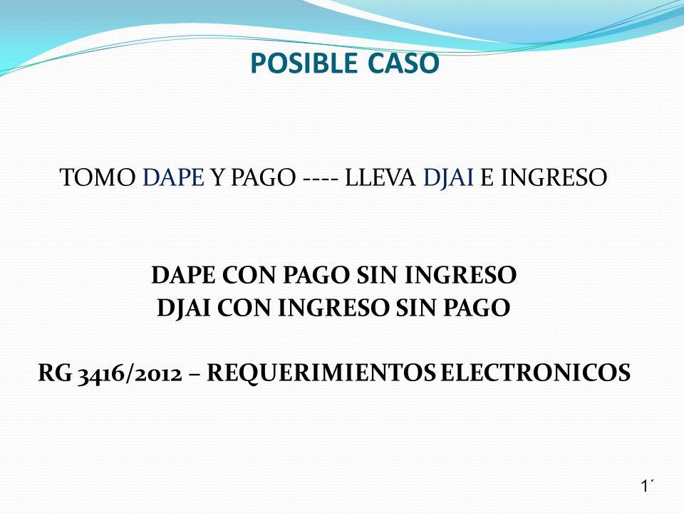 TOMO DAPE Y PAGO ---- LLEVA DJAI E INGRESO DAPE CON PAGO SIN INGRESO DJAI CON INGRESO SIN PAGO RG 3416/2012 – REQUERIMIENTOS ELECTRONICOS POSIBLE CASO