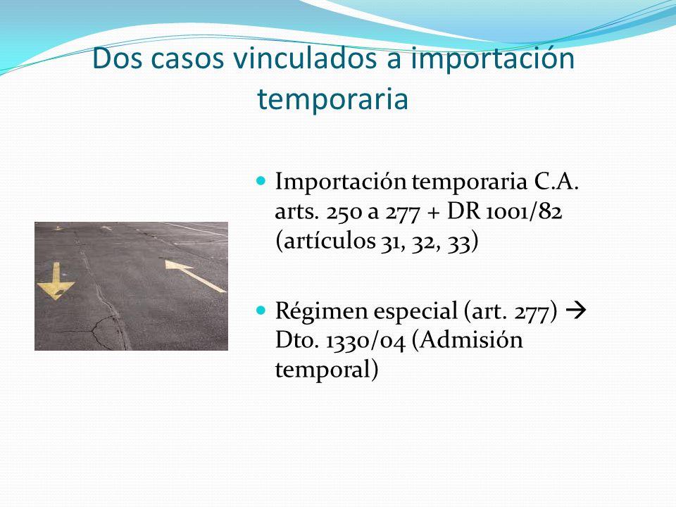 Dos casos vinculados a importación temporaria Importación temporaria C.A. arts. 250 a 277 + DR 1001/82 (artículos 31, 32, 33) Régimen especial (art. 2