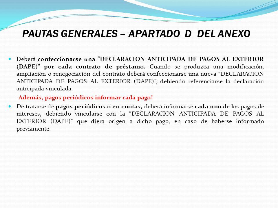 PAUTAS GENERALES – APARTADO D DEL ANEXO Deberá confeccionarse una DECLARACION ANTICIPADA DE PAGOS AL EXTERIOR (DAPE) por cada contrato de préstamo. Cu