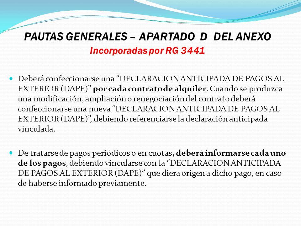 PAUTAS GENERALES – APARTADO D DEL ANEXO Incorporadas por RG 3441 Deberá confeccionarse una DECLARACION ANTICIPADA DE PAGOS AL EXTERIOR (DAPE) por cada
