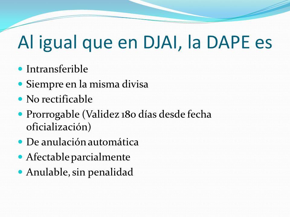 Al igual que en DJAI, la DAPE es Intransferible Siempre en la misma divisa No rectificable Prorrogable (Validez 180 días desde fecha oficialización) D