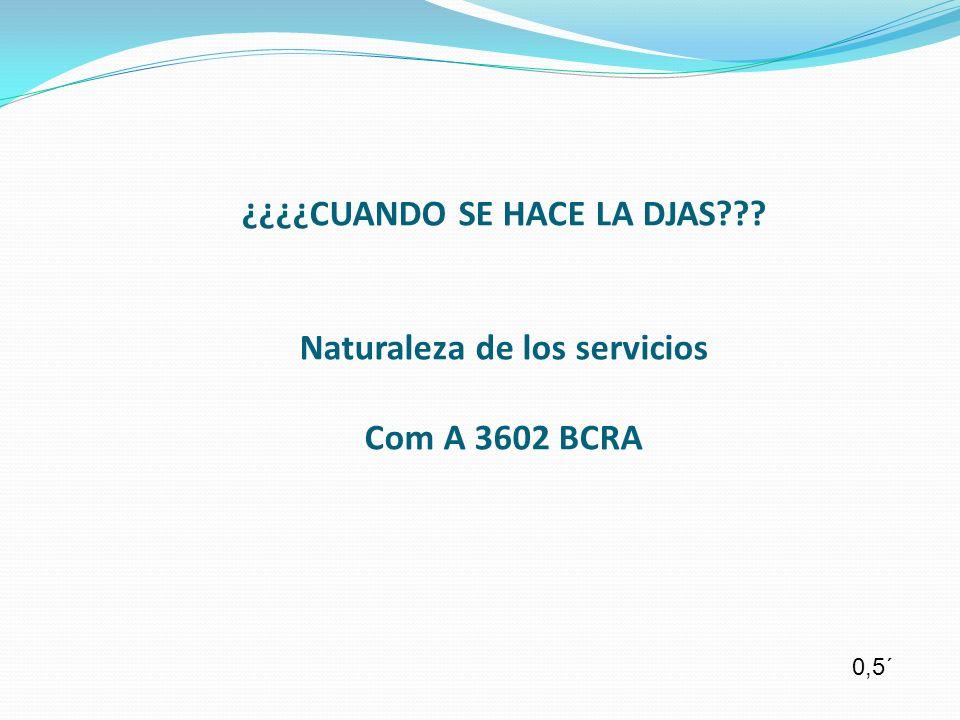 ¿¿¿¿CUANDO SE HACE LA DJAS??? Naturaleza de los servicios Com A 3602 BCRA 0,5´