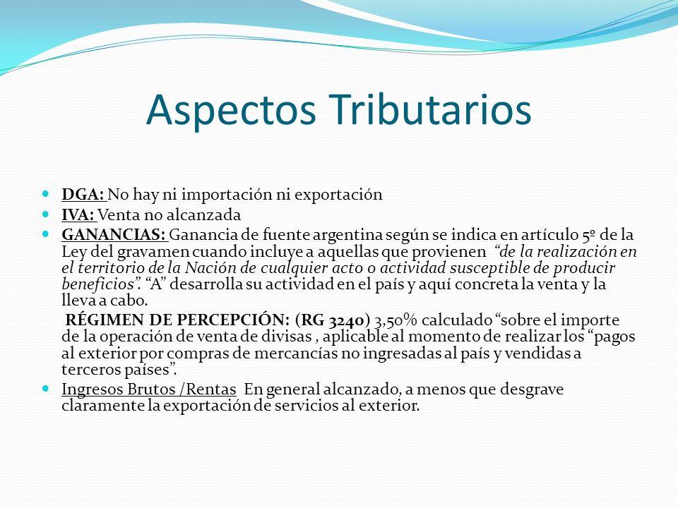 Aspectos Tributarios DGA: No hay ni importación ni exportación IVA: Venta no alcanzada GANANCIAS: Ganancia de fuente argentina según se indica en artí