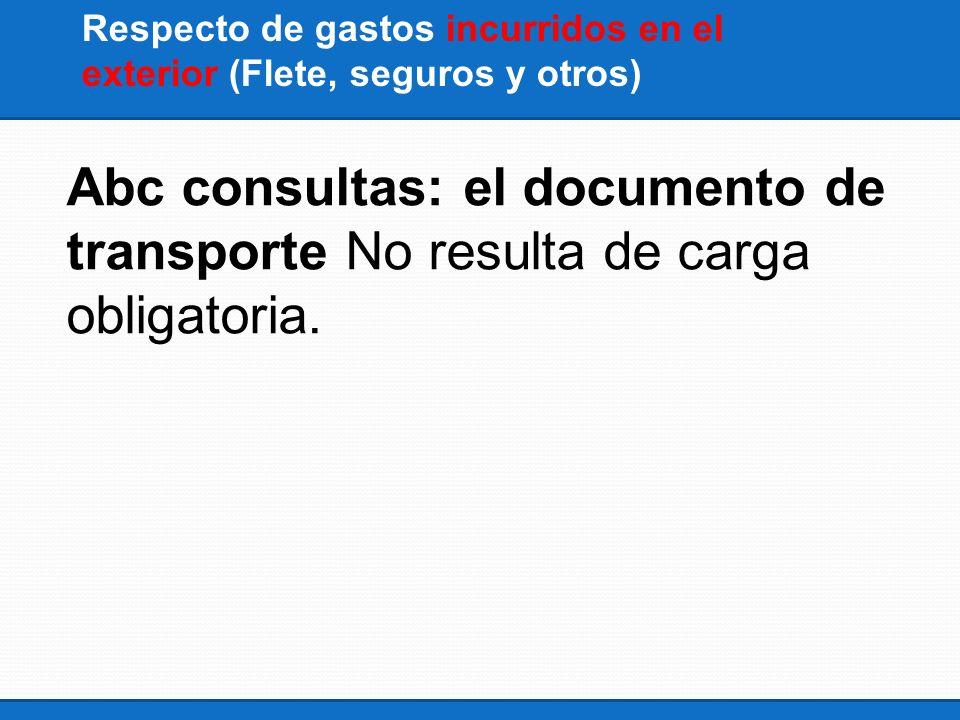 Respecto de gastos incurridos en el exterior (Flete, seguros y otros) Abc consultas: el documento de transporte No resulta de carga obligatoria.