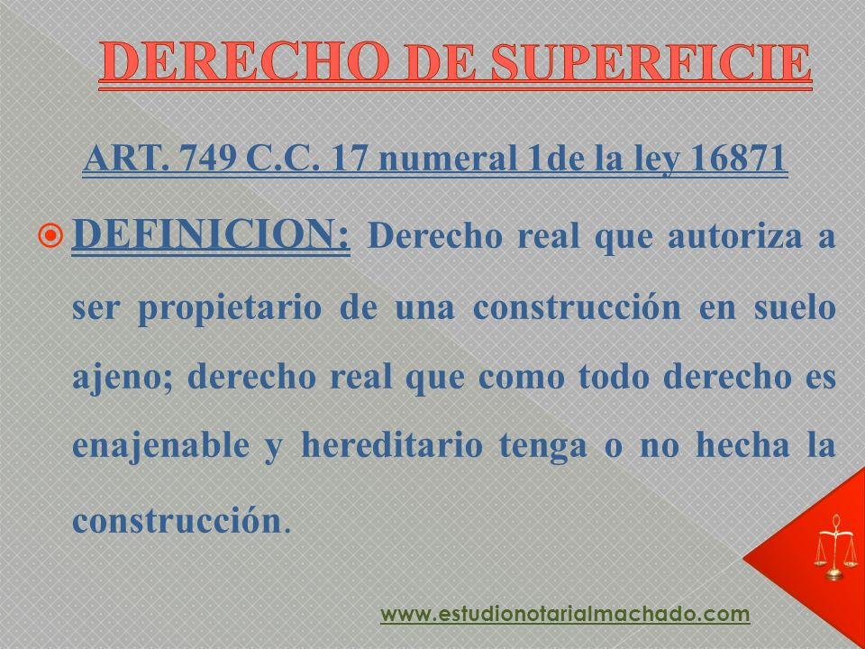 ART. 749 C.C. 17 numeral 1de la ley 16871 DEFINICION: Derecho real que autoriza a ser propietario de una construcción en suelo ajeno; derecho real que
