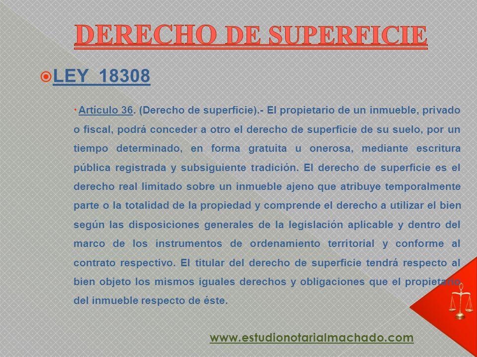 LEY 18308 Artículo 36. (Derecho de superficie).- El propietario de un inmueble, privado o fiscal, podrá conceder a otro el derecho de superficie de su