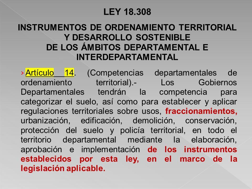 LEY 18.308 INSTRUMENTOS DE ORDENAMIENTO TERRITORIAL Y DESARROLLO SOSTENIBLE DE LOS ÁMBITOS DEPARTAMENTAL E INTERDEPARTAMENTAL Artículo 14.
