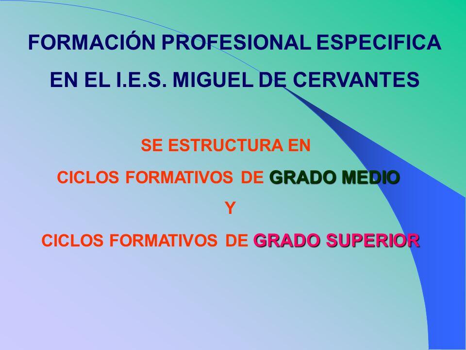 FORMACIÓN PROFESIONAL ESPECIFICA EN EL I.E.S. MIGUEL DE CERVANTES SE ESTRUCTURA EN CICLOS FORMATIVOS DE GRADO MEDIO Y CICLOS FORMATIVOS DE GRADO SUPER