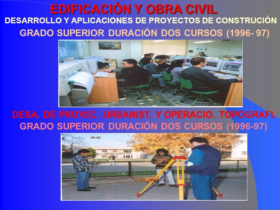 EDIFICACIÓN Y OBRA CIVIL DESARROLLO Y APLICACIONES DE PROYECTOS DE CONSTRUCIÓN GRADO SUPERIOR DURACIÓN DOS CURSOS (1996- 97) DESA. DE PROYEC. URBANIST