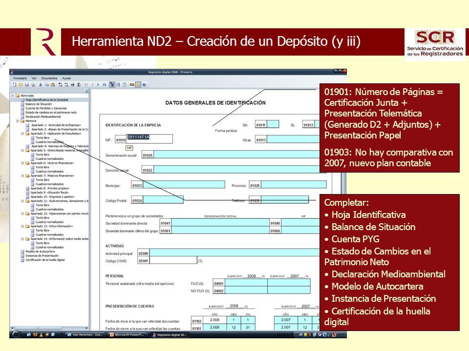 Herramienta ND2 – Creación de un Depósito (y iii) 01901: Número de Páginas = Certificación Junta + Presentación Telemática (Generado D2 + Adjuntos) + Presentación Papel 01903: No hay comparativa con 2007, nuevo plan contable Completar: Hoja Identificativa Balance de Situación Cuenta PYG Estado de Cambios en el Patrimonio Neto Declaración Medioambiental Modelo de Autocartera Instancia de Presentación Certificación de la huella digital