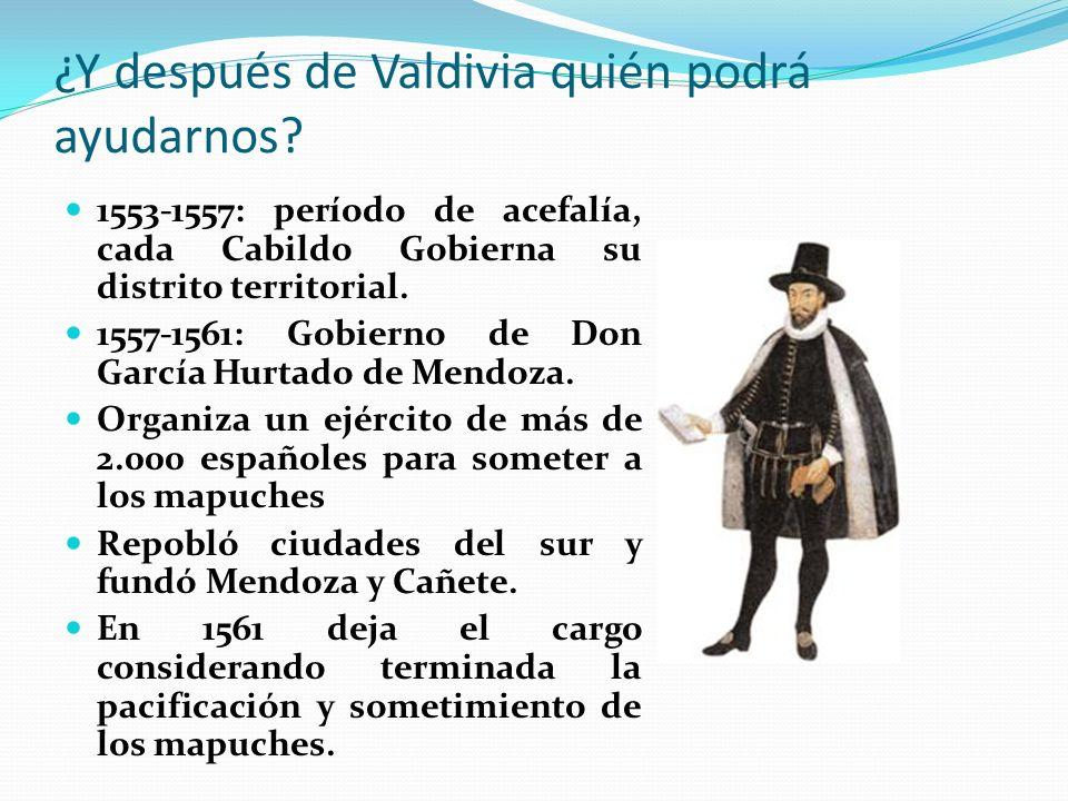 ¿Y después de Valdivia quién podrá ayudarnos? 1553-1557: período de acefalía, cada Cabildo Gobierna su distrito territorial. 1557-1561: Gobierno de Do