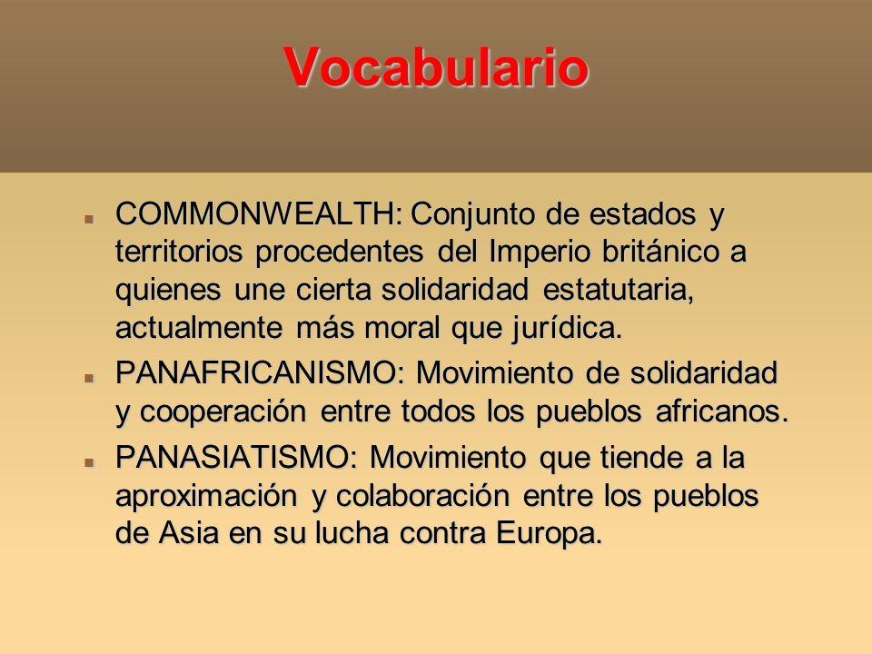Vocabulario COMMONWEALTH: Conjunto de estados y territorios procedentes del Imperio británico a quienes une cierta solidaridad estatutaria, actualment