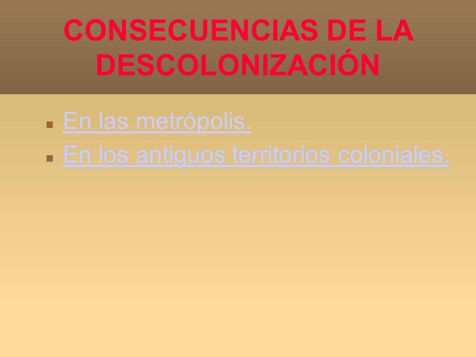CONSECUENCIAS DE LA DESCOLONIZACIÓN En las metrópolis. En los antiguos territorios coloniales. En los antiguos territorios coloniales. En los antiguos