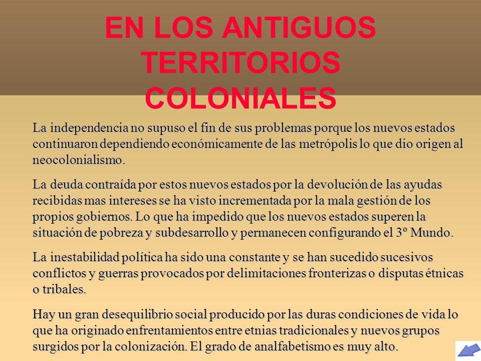 EN LOS ANTIGUOS TERRITORIOS COLONIALES La independencia no supuso el fin de sus problemas porque los nuevos estados continuaron dependiendo económicam