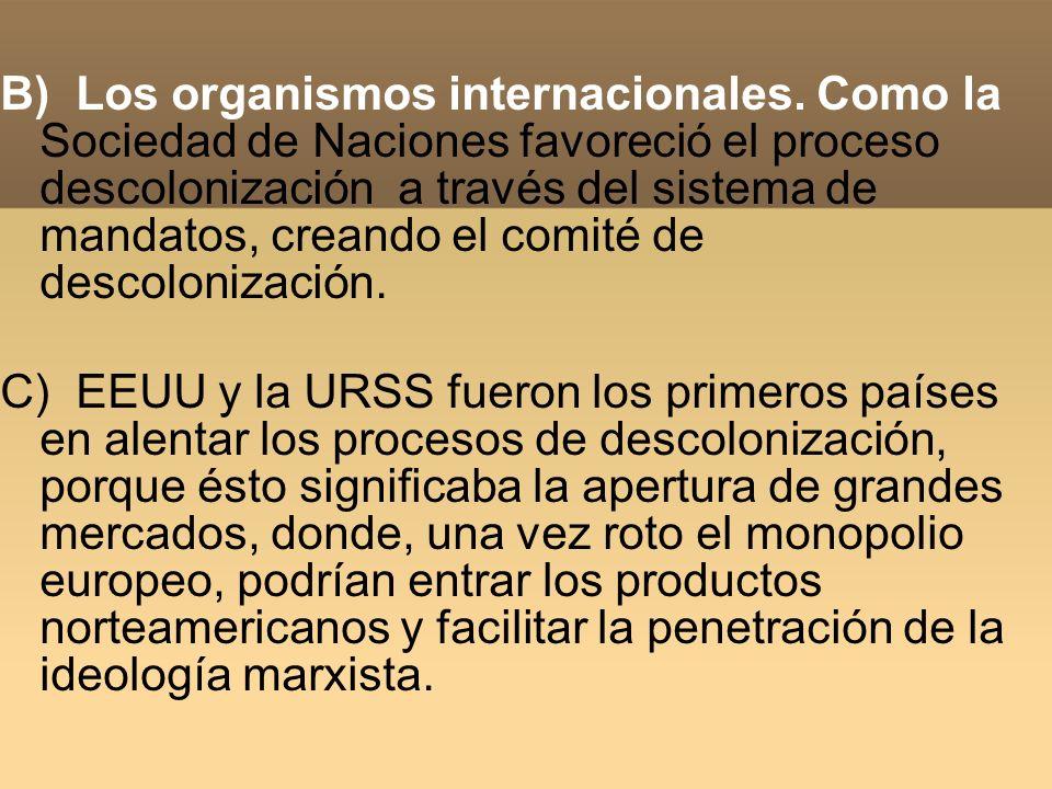 B) Los organismos internacionales. Como la Sociedad de Naciones favoreció el proceso descolonización a través del sistema de mandatos, creando el comi