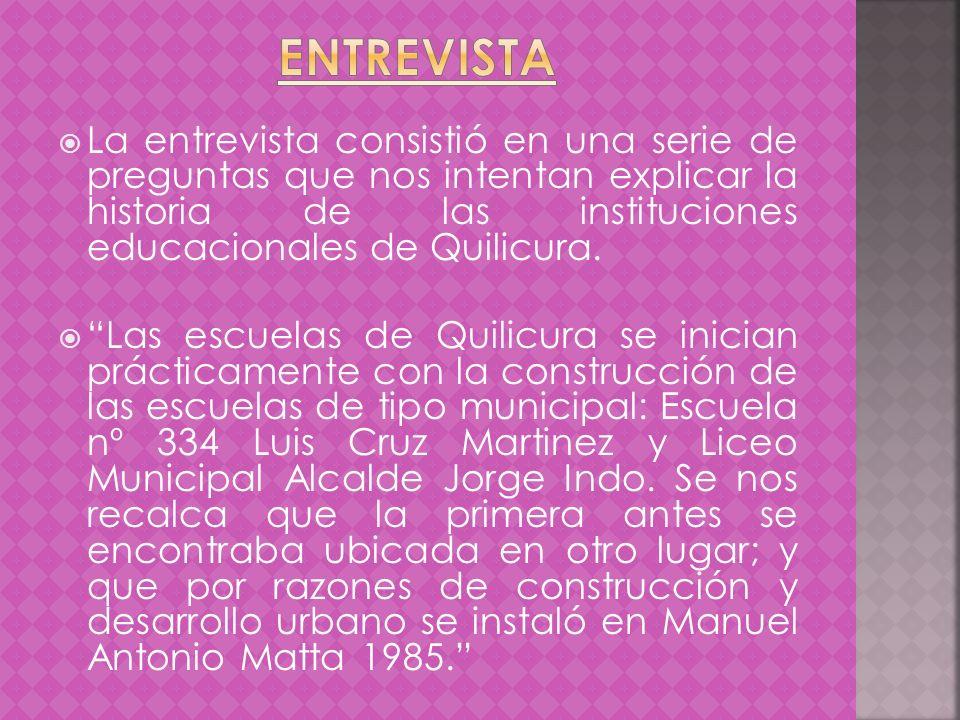 La entrevista consistió en una serie de preguntas que nos intentan explicar la historia de las instituciones educacionales de Quilicura. Las escuelas
