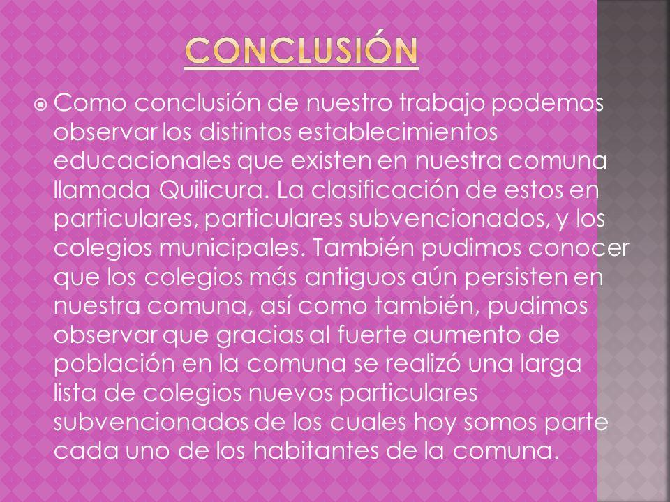 Como conclusión de nuestro trabajo podemos observar los distintos establecimientos educacionales que existen en nuestra comuna llamada Quilicura. La c