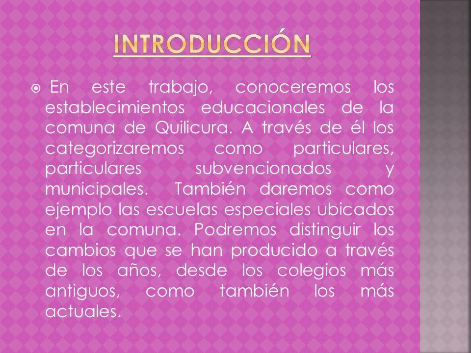 En este trabajo, conoceremos los establecimientos educacionales de la comuna de Quilicura. A través de él los categorizaremos como particulares, parti