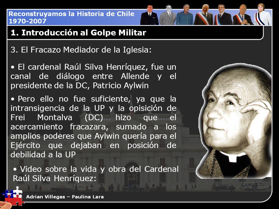 1. Introducción al Golpe Militar 3. El Fracazo Mediador de la Iglesia: El cardenal Raúl Silva Henríquez, fue un canal de diálogo entre Allende y el pr
