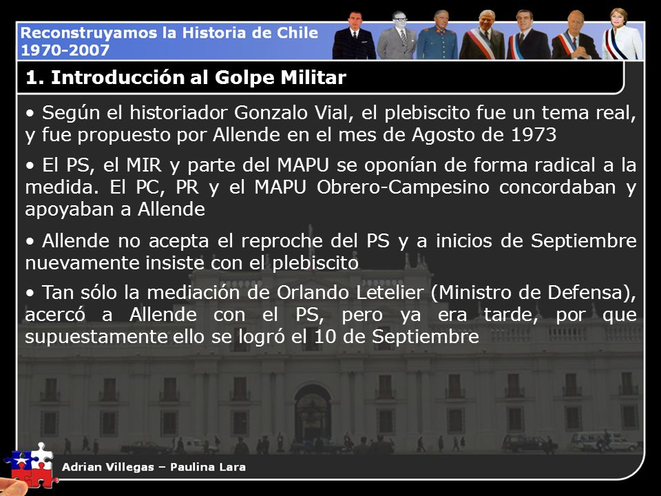 1. Introducción al Golpe Militar Según el historiador Gonzalo Vial, el plebiscito fue un tema real, y fue propuesto por Allende en el mes de Agosto de