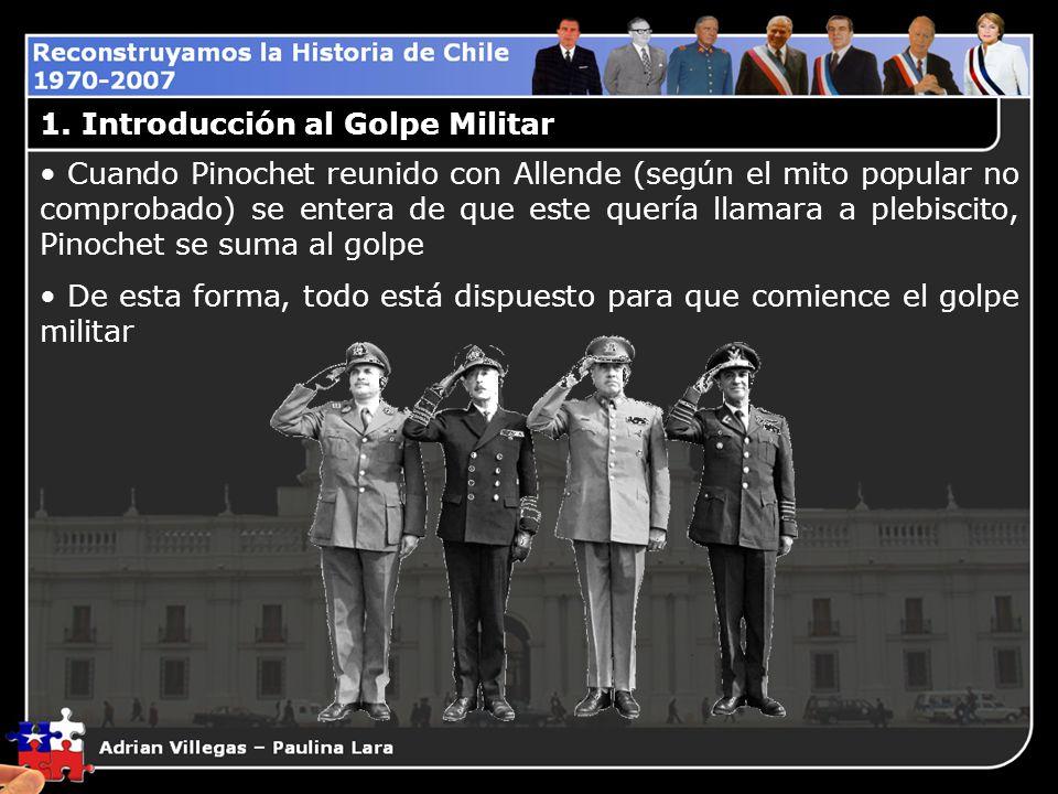 1. Introducción al Golpe Militar Cuando Pinochet reunido con Allende (según el mito popular no comprobado) se entera de que este quería llamara a pleb