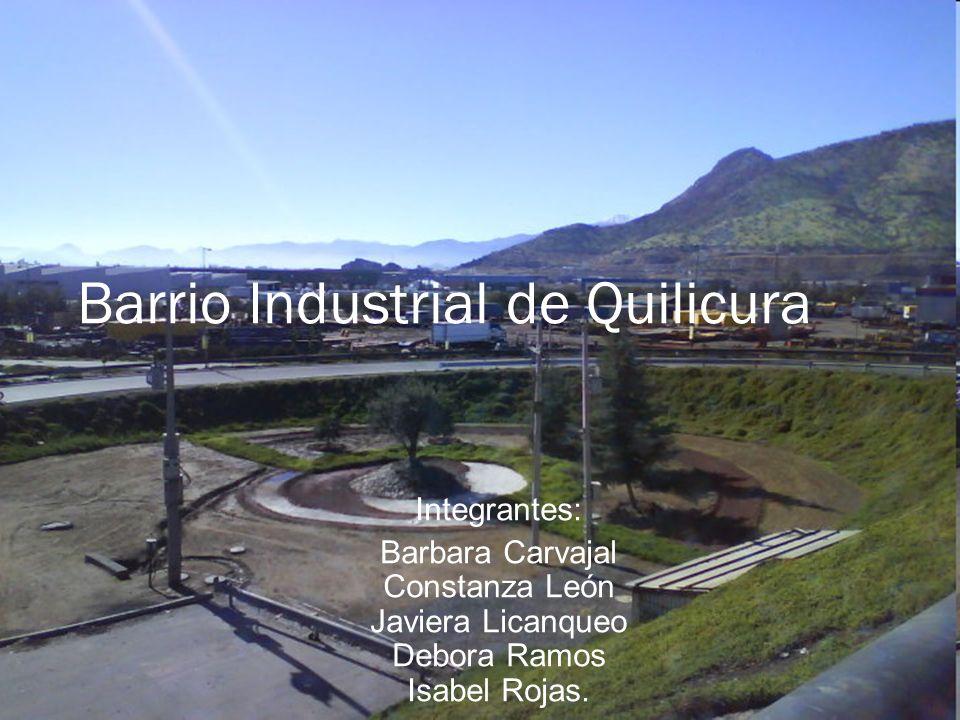 Barrio Industrial de Quilicura Integrantes: Barbara Carvajal Constanza León Javiera Licanqueo Debora Ramos Isabel Rojas.