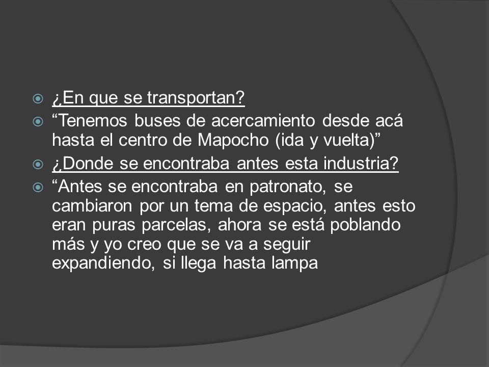 ¿En que se transportan? Tenemos buses de acercamiento desde acá hasta el centro de Mapocho (ida y vuelta) ¿Donde se encontraba antes esta industria? A