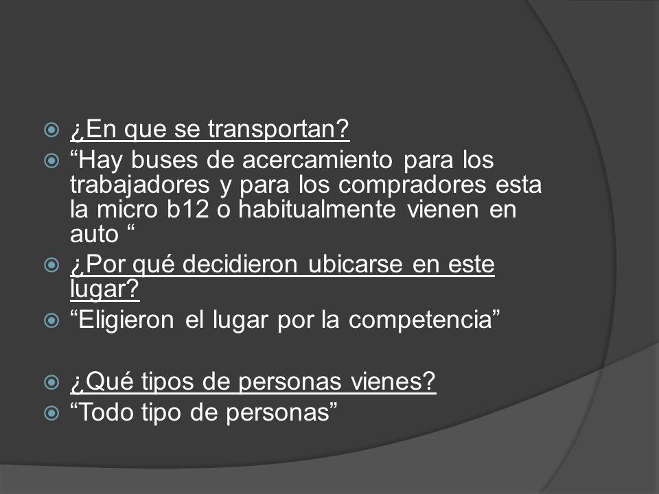 ¿En que se transportan? Hay buses de acercamiento para los trabajadores y para los compradores esta la micro b12 o habitualmente vienen en auto ¿Por q