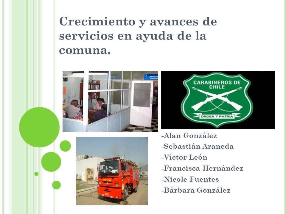 Crecimiento y avances de servicios en ayuda de la comuna. -Alan González -Sebastián Araneda -Víctor León -Francisca Hernández -Nicole Fuentes -Bárbara