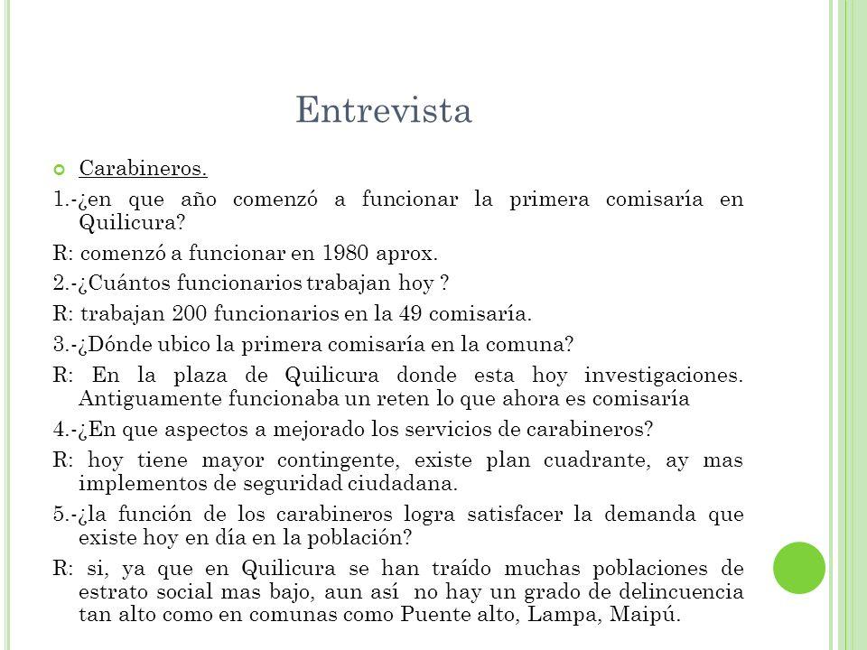 Entrevista Carabineros. 1.-¿en que año comenzó a funcionar la primera comisaría en Quilicura? R: comenzó a funcionar en 1980 aprox. 2.-¿Cuántos funcio