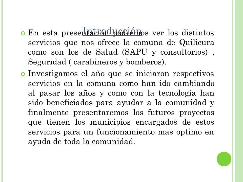 Introducción En esta presentación podremos ver los distintos servicios que nos ofrece la comuna de Quilicura como son los de Salud (SAPU y consultorio
