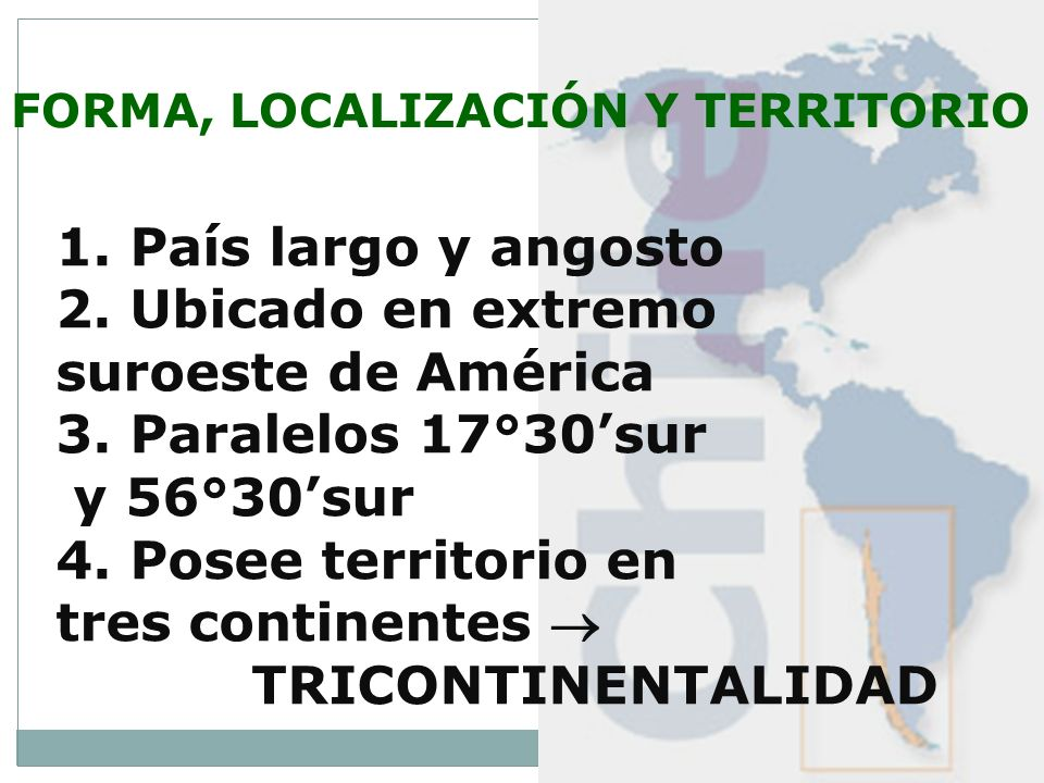 FORMA, LOCALIZACIÓN Y TERRITORIO 1. País largo y angosto 2. Ubicado en extremo suroeste de América 3. Paralelos 17°30sur y 56°30sur 4. Posee territori