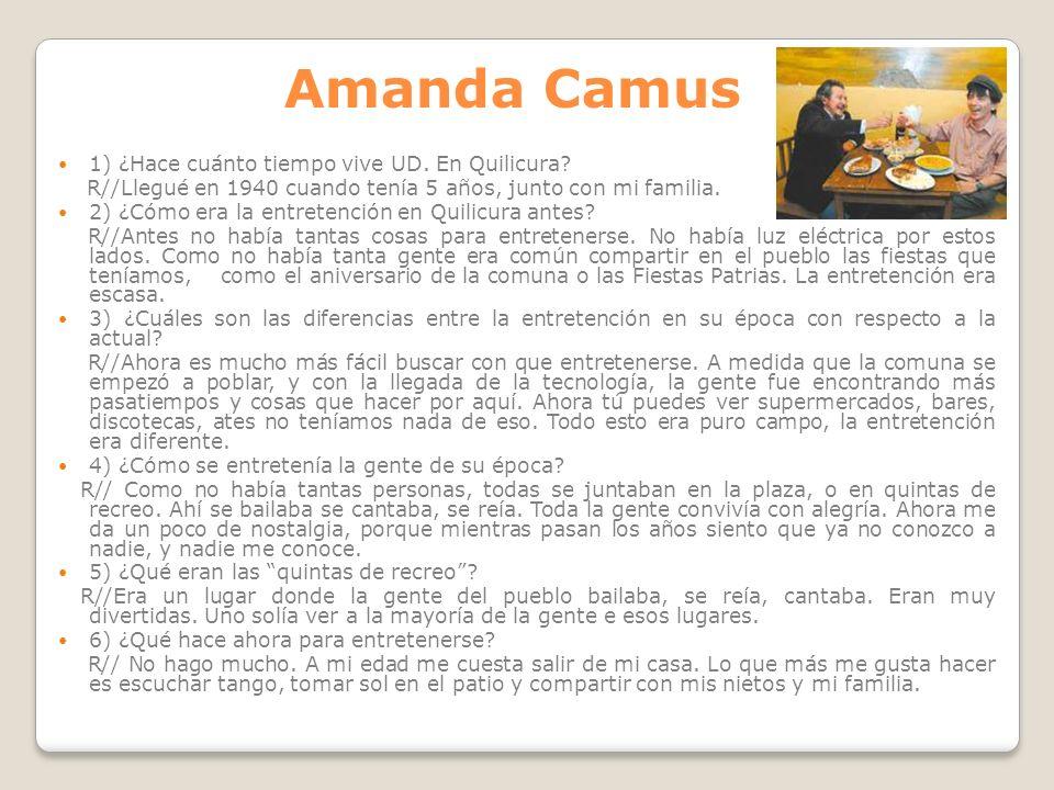 Amanda Camus 1) ¿Hace cuánto tiempo vive UD. En Quilicura? R//Llegué en 1940 cuando tenía 5 años, junto con mi familia. 2) ¿Cómo era la entretención e
