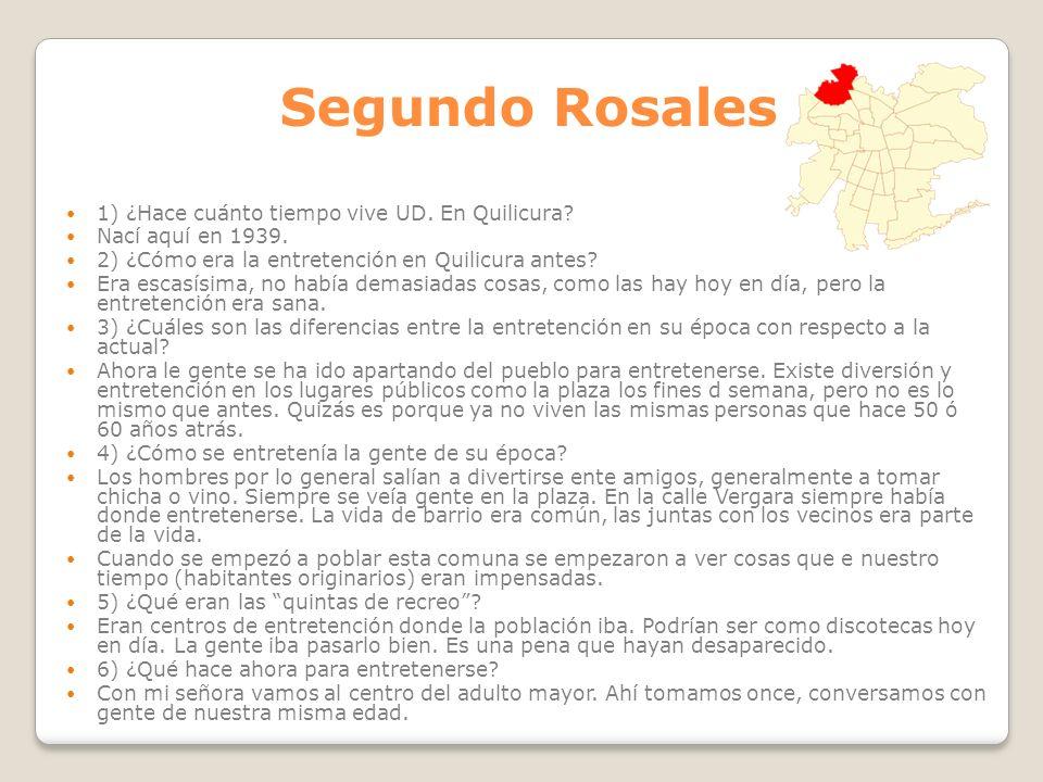Segundo Rosales 1) ¿Hace cuánto tiempo vive UD. En Quilicura? Nací aquí en 1939. 2) ¿Cómo era la entretención en Quilicura antes? Era escasísima, no h