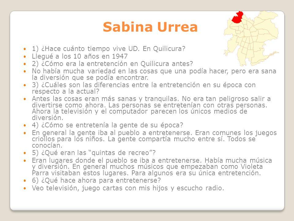 Sabina Urrea 1) ¿Hace cuánto tiempo vive UD. En Quilicura? Llegué a los 10 años en 1947 2) ¿Cómo era la entretención en Quilicura antes? No había much