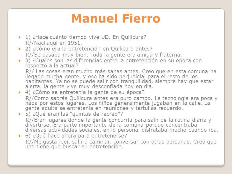 Manuel Fierro 1) ¿Hace cuánto tiempo vive UD. En Quilicura? R//Nací aquí en 1951. 2) ¿Cómo era la entretención en Quilicura antes? R//Se pasaba muy bi