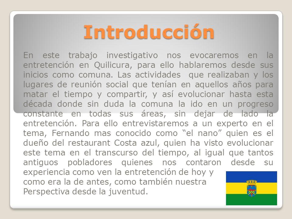 Introducción En este trabajo investigativo nos evocaremos en la entretención en Quilicura, para ello hablaremos desde sus inicios como comuna. Las act