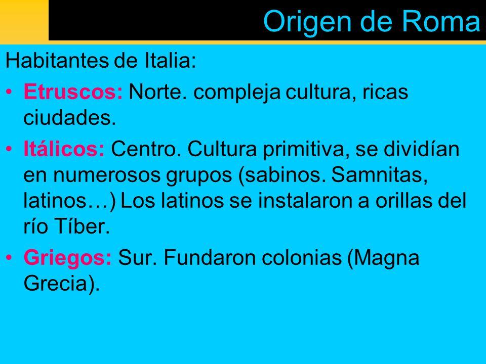 Origen de Roma Habitantes de Italia: Etruscos: Norte. compleja cultura, ricas ciudades. Itálicos: Centro. Cultura primitiva, se dividían en numerosos