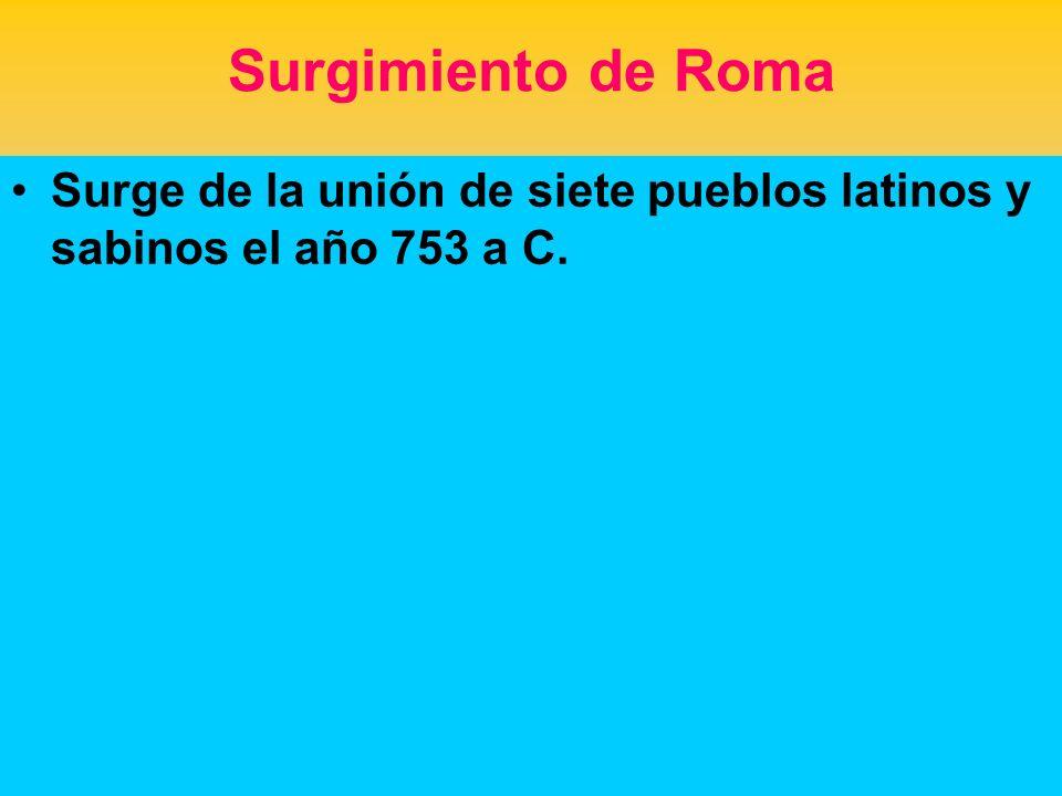 Surgimiento de Roma Surge de la unión de siete pueblos latinos y sabinos el año 753 a C.