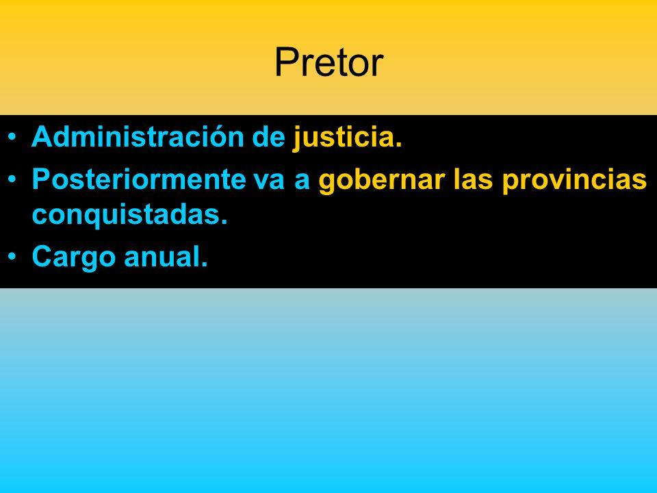 Pretor Administración de justicia. Posteriormente va a gobernar las provincias conquistadas. Cargo anual.